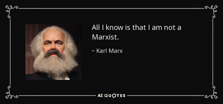 All I know is that I am not a Marxist. - Karl Marx