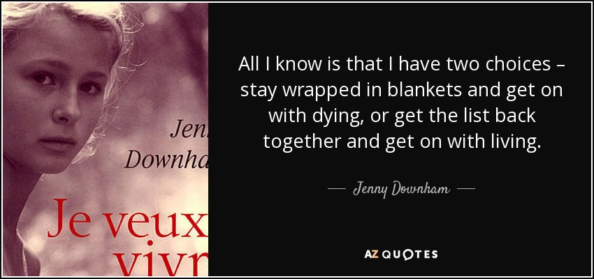 All I know is that I have two choices – stay wrapped in blankets and get on with dying, or get the list back together and get on with living. - Jenny Downham
