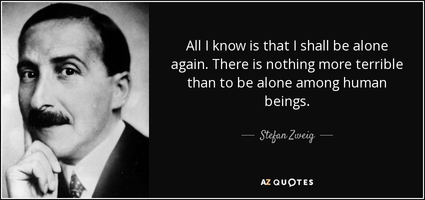 All I know is that I shall be alone again. There is nothing more terrible than to be alone among human beings. - Stefan Zweig