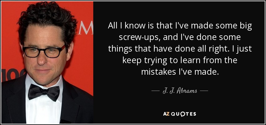 J J Abrams Quote All I Know Is That Ive Made Some Big Screw Ups