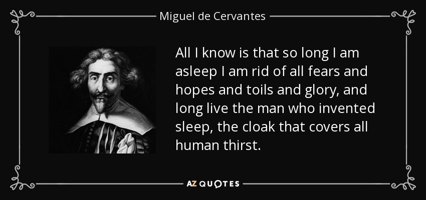 All I know is that so long I am asleep I am rid of all fears and hopes and toils and glory, and long live the man who invented sleep, the cloak that covers all human thirst. - Miguel de Cervantes