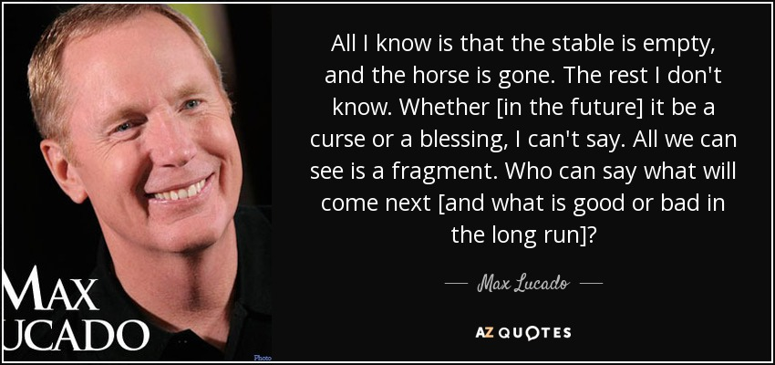 All I know is that the stable is empty, and the horse is gone. The rest I don't know. Whether [in the future] it be a curse or a blessing, I can't say. All we can see is a fragment. Who can say what will come next [and what is good or bad in the long run]? - Max Lucado