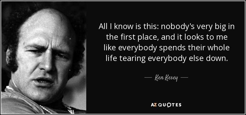All I know is this: nobody's very big in the first place, and it looks to me like everybody spends their whole life tearing everybody else down. - Ken Kesey