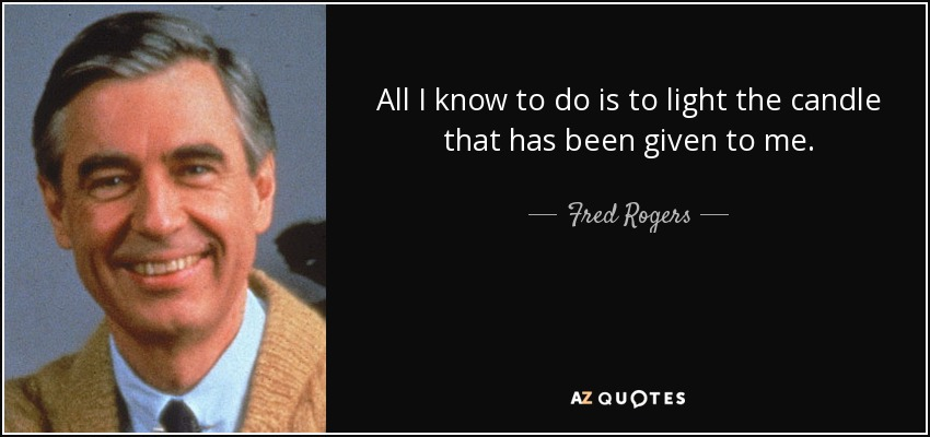 All I know to do is to light the candle that has been given to me. - Fred Rogers