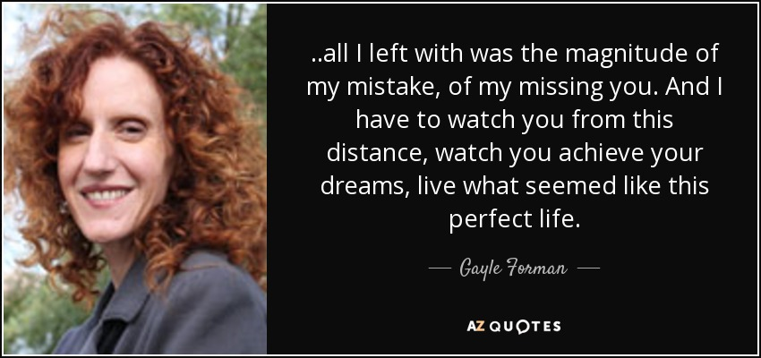 ..all I left with was the magnitude of my mistake, of my missing you. And I have to watch you from this distance, watch you achieve your dreams, live what seemed like this perfect life. - Gayle Forman