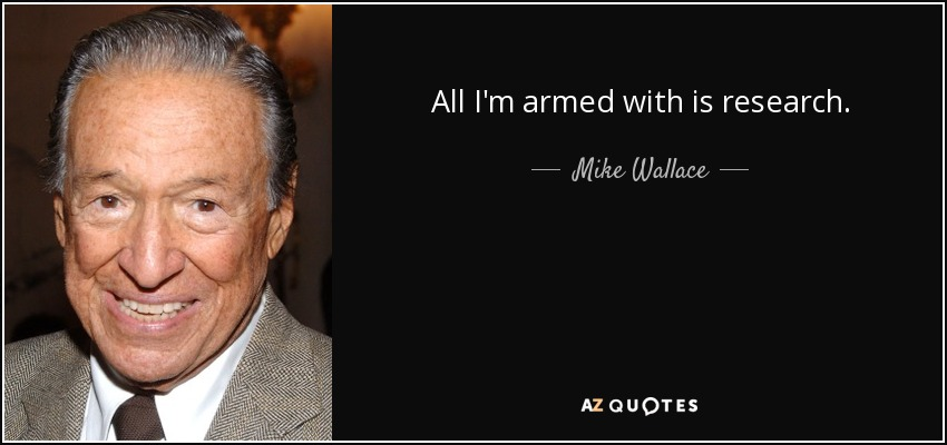 All I'm armed with is research. - Mike Wallace
