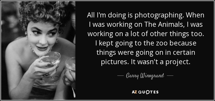 All I'm doing is photographing. When I was working on The Animals, I was working on a lot of other things too. I kept going to the zoo because things were going on in certain pictures. It wasn't a project. - Garry Winogrand