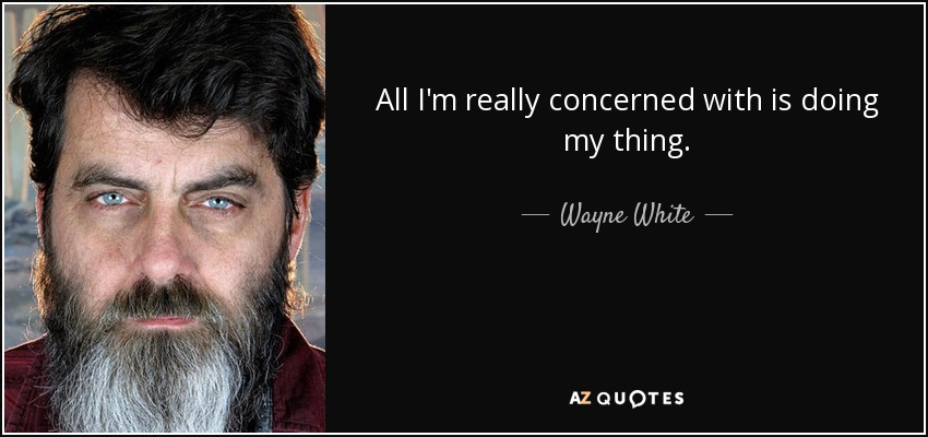 All I'm really concerned with is doing my thing. - Wayne White