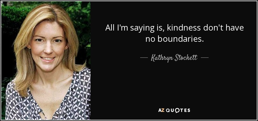 All I'm saying is, kindness don't have no boundaries. - Kathryn Stockett
