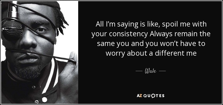 All I'm saying is like, spoil me with your consistency Always remain the same you and you won't have to worry about a different me - Wale