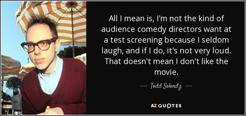 All I mean is, I'm not the kind of audience comedy directors want at a test screening because I seldom laugh, and if I do, it's not very loud. That doesn't mean I don't like the movie. - Todd Solondz