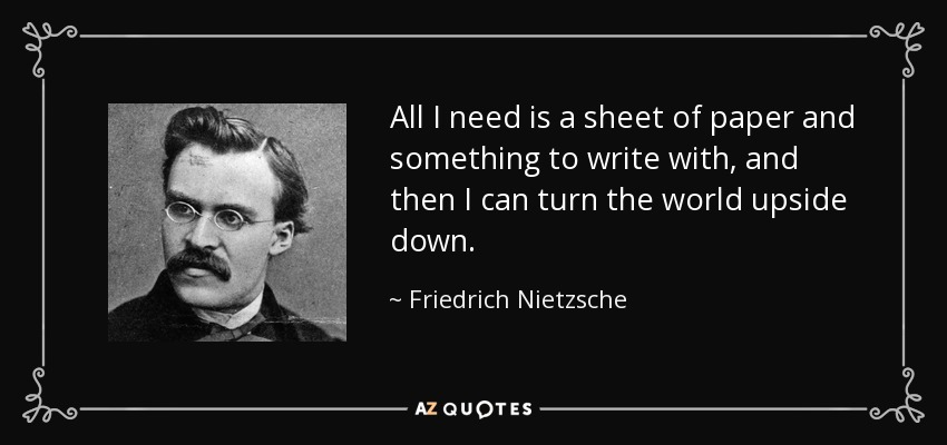 All I need is a sheet of paper and something to write with, and then I can turn the world upside down. - Friedrich Nietzsche