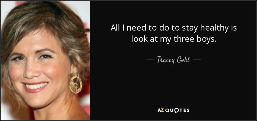 All I need to do to stay healthy is look at my three boys. - Tracey Gold