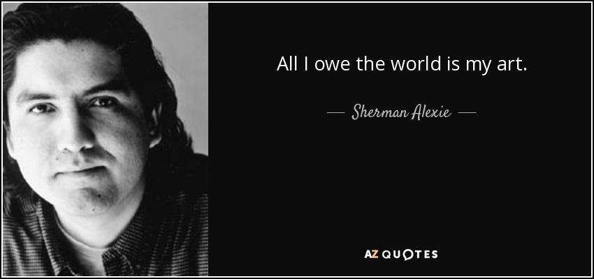 All I owe the world is my art. - Sherman Alexie