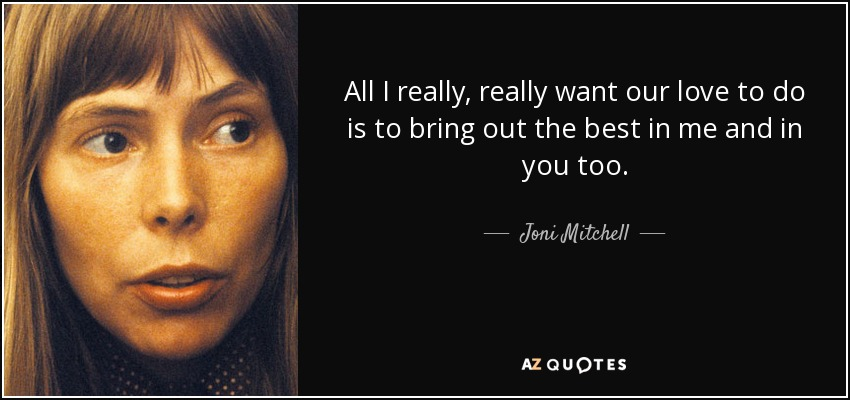 All I really, really want our love to do is to bring out the best in me and in you too. - Joni Mitchell