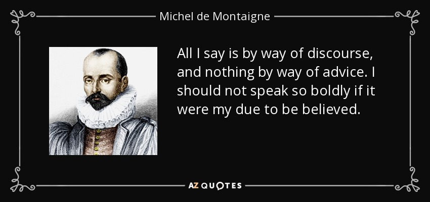 All I say is by way of discourse, and nothing by way of advice. I should not speak so boldly if it were my due to be believed. - Michel de Montaigne