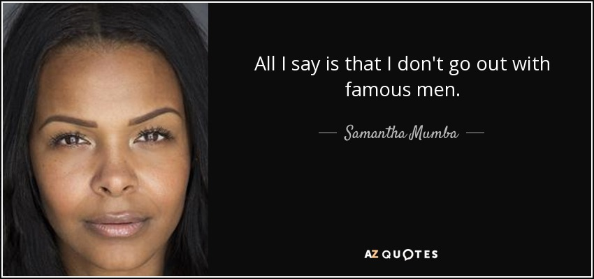 All I say is that I don't go out with famous men. - Samantha Mumba