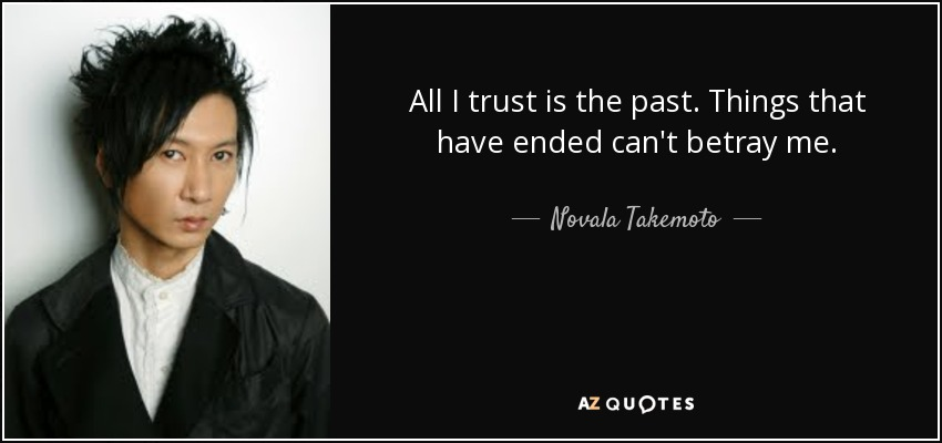 All I trust is the past. Things that have ended can't betray me. - Novala Takemoto