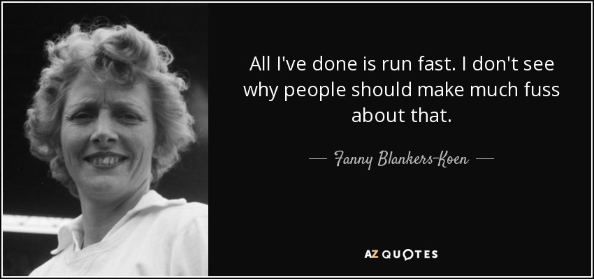 All I've done is run fast. I don't see why people should make much fuss about that. - Fanny Blankers-Koen