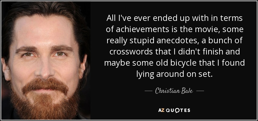 All I've ever ended up with in terms of achievements is the movie, some really stupid anecdotes, a bunch of crosswords that I didn't finish and maybe some old bicycle that I found lying around on set. - Christian Bale
