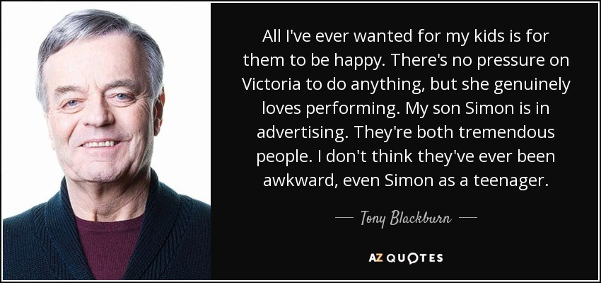 All I've ever wanted for my kids is for them to be happy. There's no pressure on Victoria to do anything, but she genuinely loves performing. My son Simon is in advertising. They're both tremendous people. I don't think they've ever been awkward, even Simon as a teenager. - Tony Blackburn