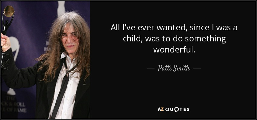 All I've ever wanted, since I was a child, was to do something wonderful. - Patti Smith