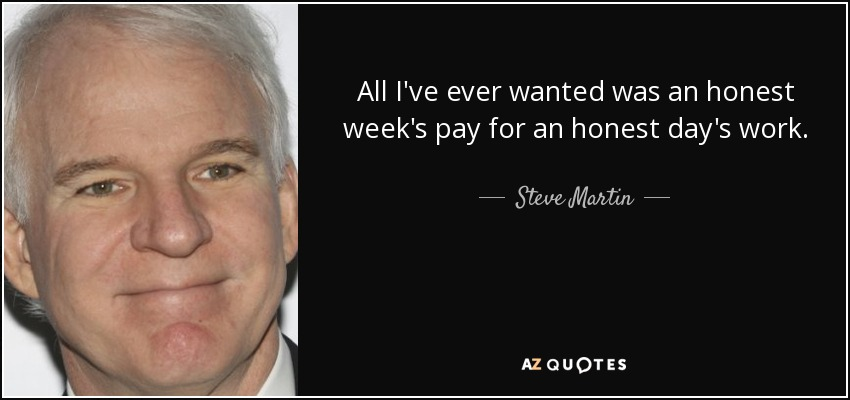 All I've ever wanted was an honest week's pay for an honest day's work. - Steve Martin