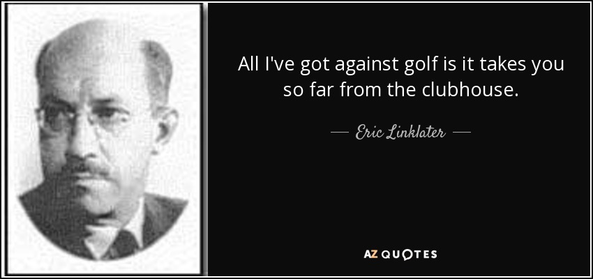 All I've got against golf is it takes you so far from the clubhouse. - Eric Linklater