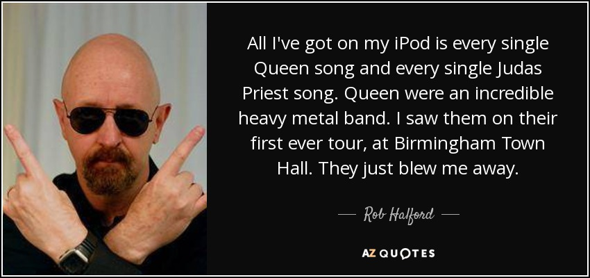 All I've got on my iPod is every single Queen song and every single Judas Priest song. Queen were an incredible heavy metal band. I saw them on their first ever tour, at Birmingham Town Hall. They just blew me away. - Rob Halford