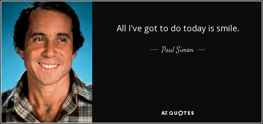 All I've got to do today is smile. - Paul Simon
