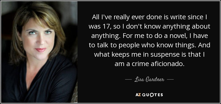 All I've really ever done is write since I was 17, so I don't know anything about anything. For me to do a novel, I have to talk to people who know things. And what keeps me in suspense is that I am a crime aficionado. - Lisa Gardner