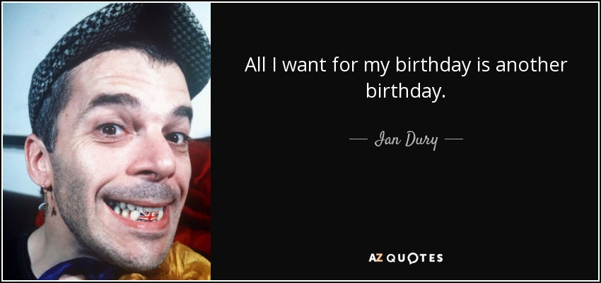 All I want for my birthday is another birthday. - Ian Dury