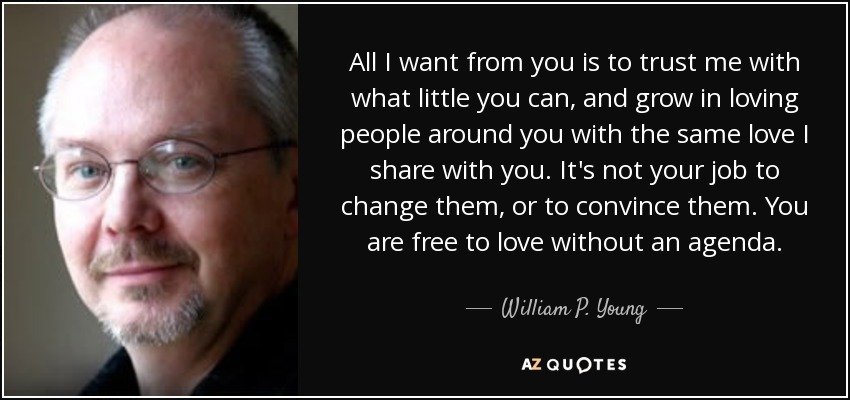 All I want from you is to trust me with what little you can, and grow in loving people around you with the same love I share with you. It's not your job to change them, or to convince them. You are free to love without an agenda. - William P. Young
