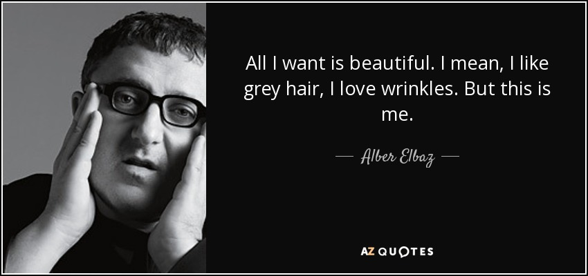 All I want is beautiful. I mean, I like grey hair, I love wrinkles. But this is me. - Alber Elbaz