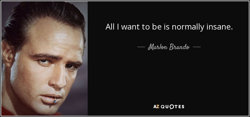 All I want to be is normally insane. - Marlon Brando