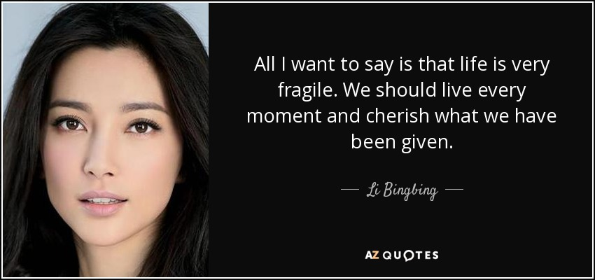All I want to say is that life is very fragile. We should live every moment and cherish what we have been given. - Li Bingbing