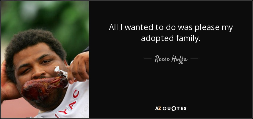 All I wanted to do was please my adopted family. - Reese Hoffa