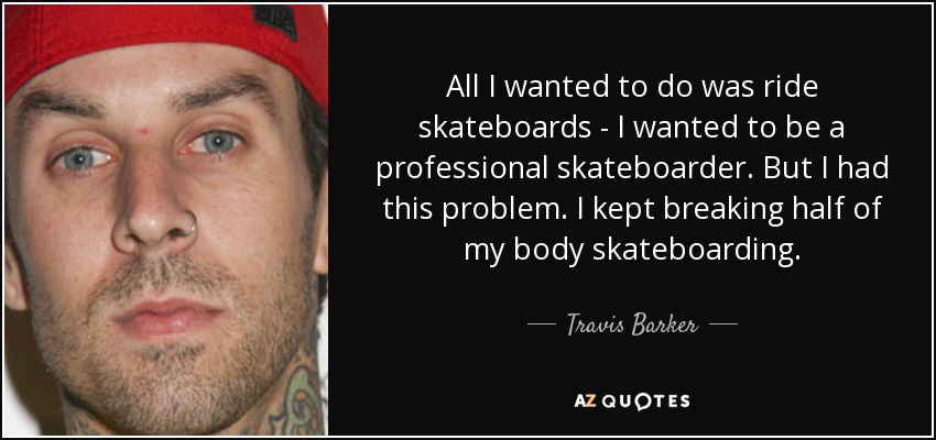 All I wanted to do was ride skateboards - I wanted to be a professional skateboarder. But I had this problem. I kept breaking half of my body skateboarding. - Travis Barker