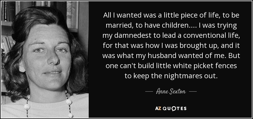 All I wanted was a little piece of life, to be married, to have children.... I was trying my damnedest to lead a conventional life, for that was how I was brought up, and it was what my husband wanted of me. But one can't build little white picket fences to keep the nightmares out. - Anne Sexton