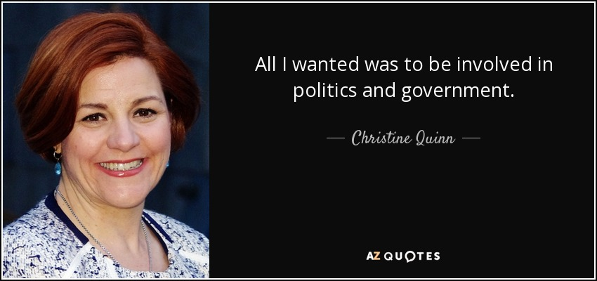 All I wanted was to be involved in politics and government. - Christine Quinn