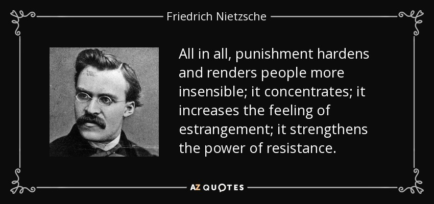 All in all, punishment hardens and renders people more insensible; it concentrates; it increases the feeling of estrangement; it strengthens the power of resistance. - Friedrich Nietzsche