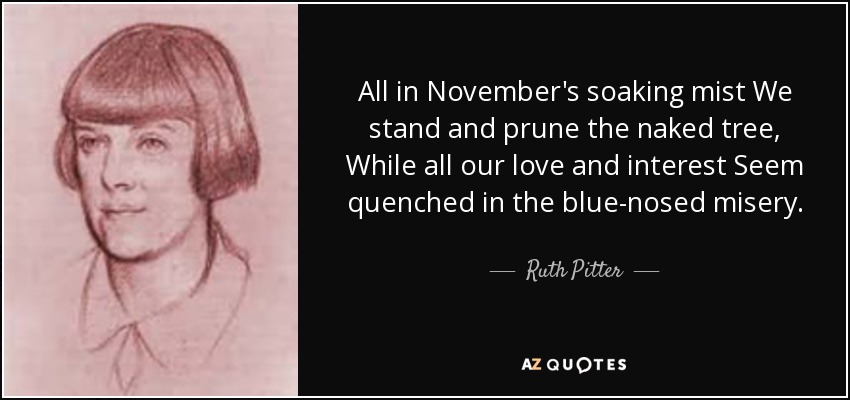 All in November's soaking mist We stand and prune the naked tree, While all our love and interest Seem quenched in the blue-nosed misery. - Ruth Pitter