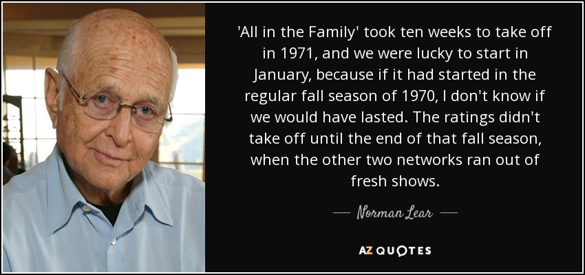 'All in the Family' took ten weeks to take off in 1971, and we were lucky to start in January, because if it had started in the regular fall season of 1970, I don't know if we would have lasted. The ratings didn't take off until the end of that fall season, when the other two networks ran out of fresh shows. - Norman Lear