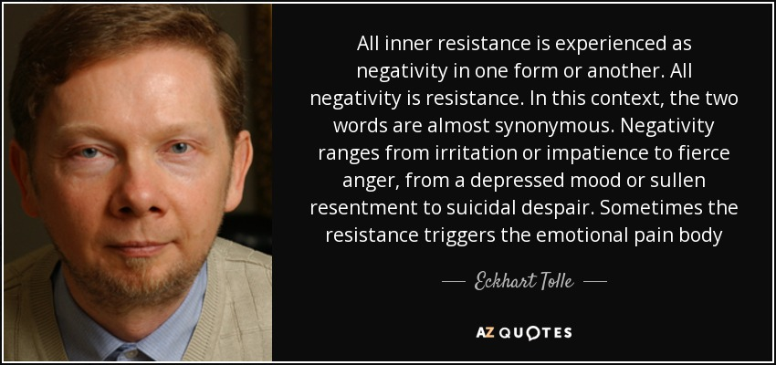 All inner resistance is experienced as negativity in one form or another. All negativity is resistance. In this context, the two words are almost synonymous. Negativity ranges from irritation or impatience to fierce anger, from a depressed mood or sullen resentment to suicidal despair. Sometimes the resistance triggers the emotional pain body - Eckhart Tolle