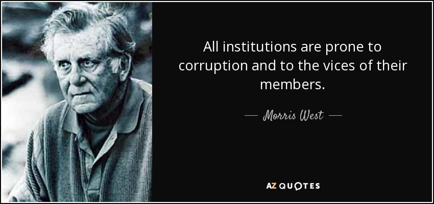 All institutions are prone to corruption and to the vices of their members. - Morris West