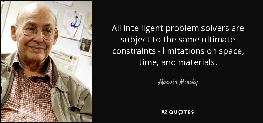 All intelligent problem solvers are subject to the same ultimate constraints - limitations on space, time, and materials. - Marvin Minsky