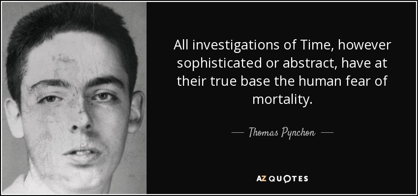 All investigations of Time, however sophisticated or abstract, have at their true base the human fear of mortality. - Thomas Pynchon