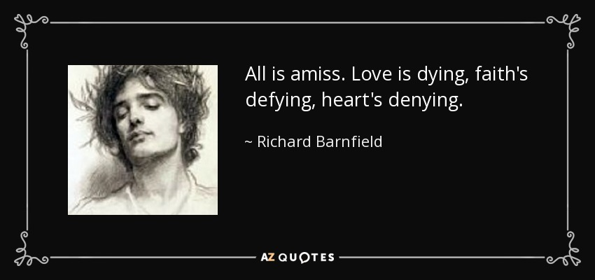 All is amiss. Love is dying, faith's defying, heart's denying. - Richard Barnfield