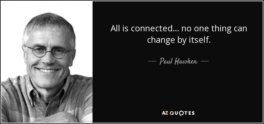 All is connected ... no one thing can change by itself. - Paul Hawken