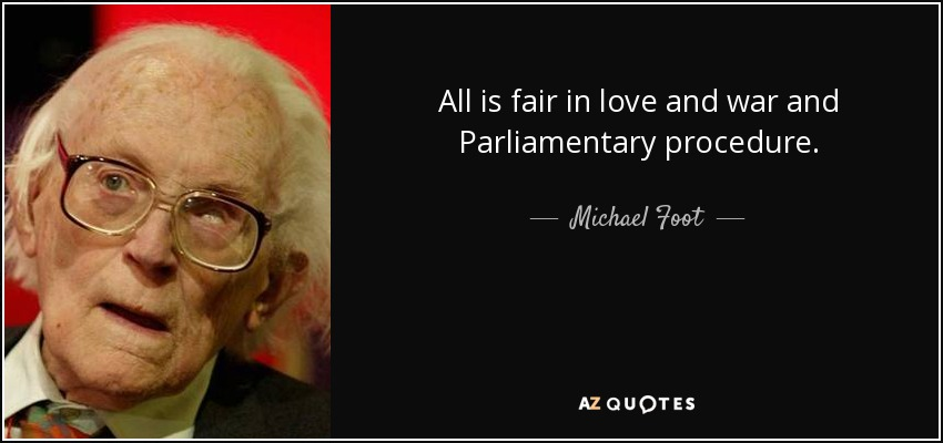 All is fair in love and war and Parliamentary procedure. - Michael Foot